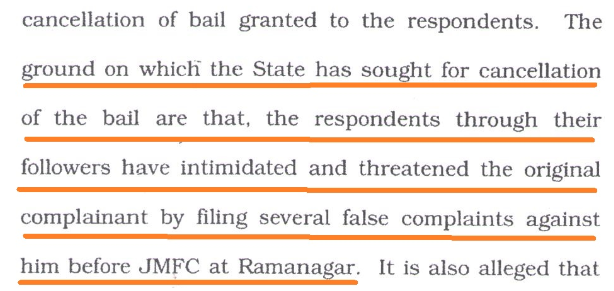 The ground on which the State has sought for cancellation of the bail are that, the respondents through their followers have intimidated and threatened the original complainant by filing several false complaints against him before JMFC at Ramanagar.