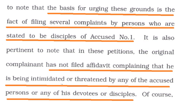 to note that the basis for urging these grounds is the tact of filing several complaints by persons who are stated to be disciples of Accused No.1. It is also pertinent to note that in these petitions, the original complainant has not filed affidavit complaining that he is being intimidated or threatened by any of the accused persons or any of his devotees or disciples.